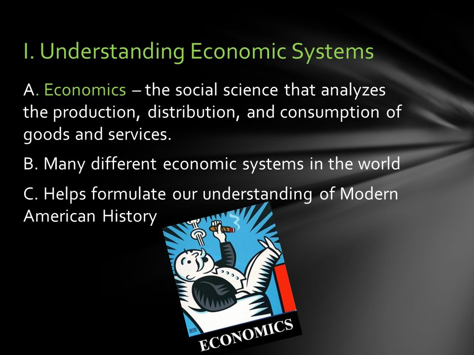 A. Economics – the social science that analyzes the production, distribution, and consumption of goods and services. B. Many different economic system
