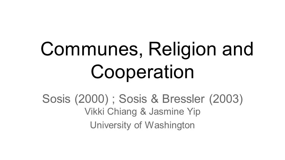 Sosis (2000): Religion and Intragroup Cooperation: Preliminary Results of a Comparative Analysis of Utopian Communities Abstract: ●Testing whether religious beliefs acts as a way of communicating commitment and loyalty to in-group members and its role in the promotion of intra-group cooperation and overcoming of the free-rider problem