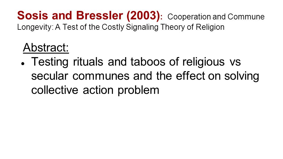 Sosis and Bressler (2003) : Cooperation and Commune Longevity: A Test of the Costly Signaling Theory of Religion Abstract: ● Testing rituals and taboo