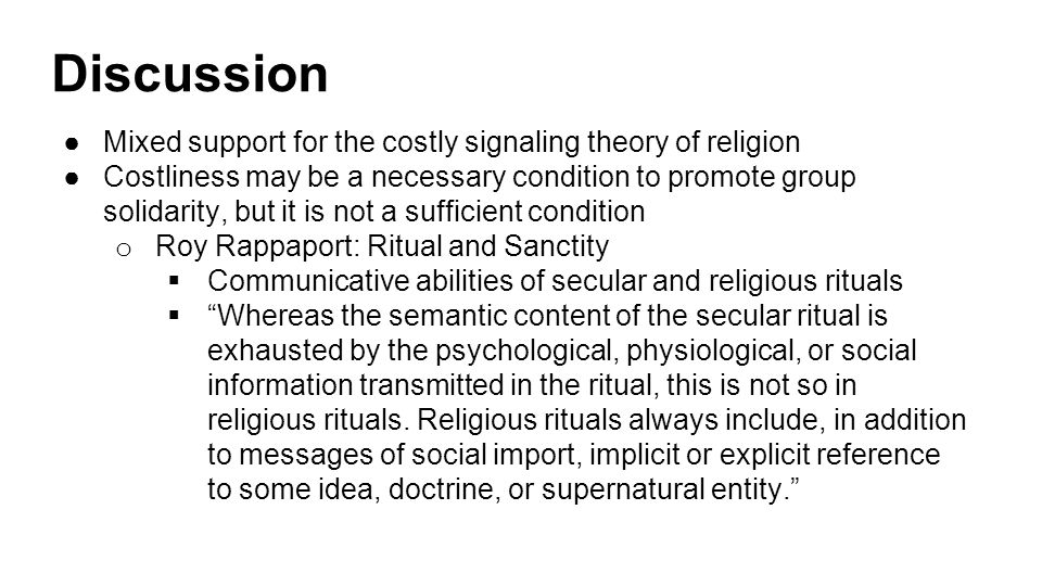 Discussion ●Mixed support for the costly signaling theory of religion ●Costliness may be a necessary condition to promote group solidarity, but it is not a sufficient condition o Roy Rappaport: Ritual and Sanctity  Communicative abilities of secular and religious rituals  Whereas the semantic content of the secular ritual is exhausted by the psychological, physiological, or social information transmitted in the ritual, this is not so in religious rituals.
