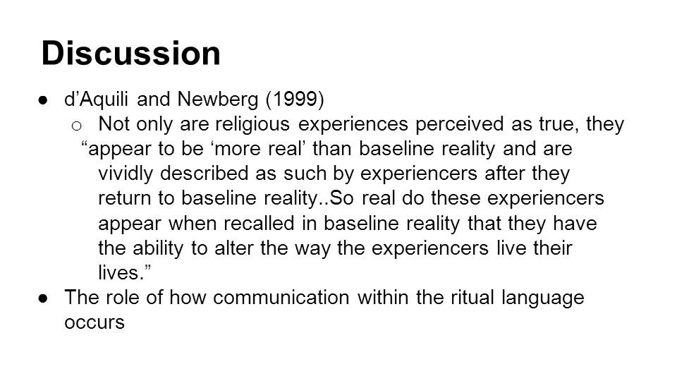 Discussion ●d'Aquili and Newberg (1999) o Not only are religious experiences perceived as true, they appear to be 'more real' than baseline reality and are vividly described as such by experiencers after they return to baseline reality..So real do these experiencers appear when recalled in baseline reality that they have the ability to alter the way the experiencers live their lives. ●The role of how communication within the ritual language occurs