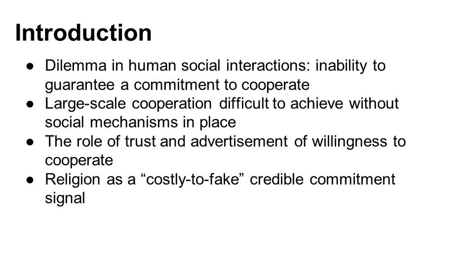 Introduction ●Dilemma in human social interactions: inability to guarantee a commitment to cooperate ●Large-scale cooperation difficult to achieve without social mechanisms in place ●The role of trust and advertisement of willingness to cooperate ●Religion as a costly-to-fake credible commitment signal