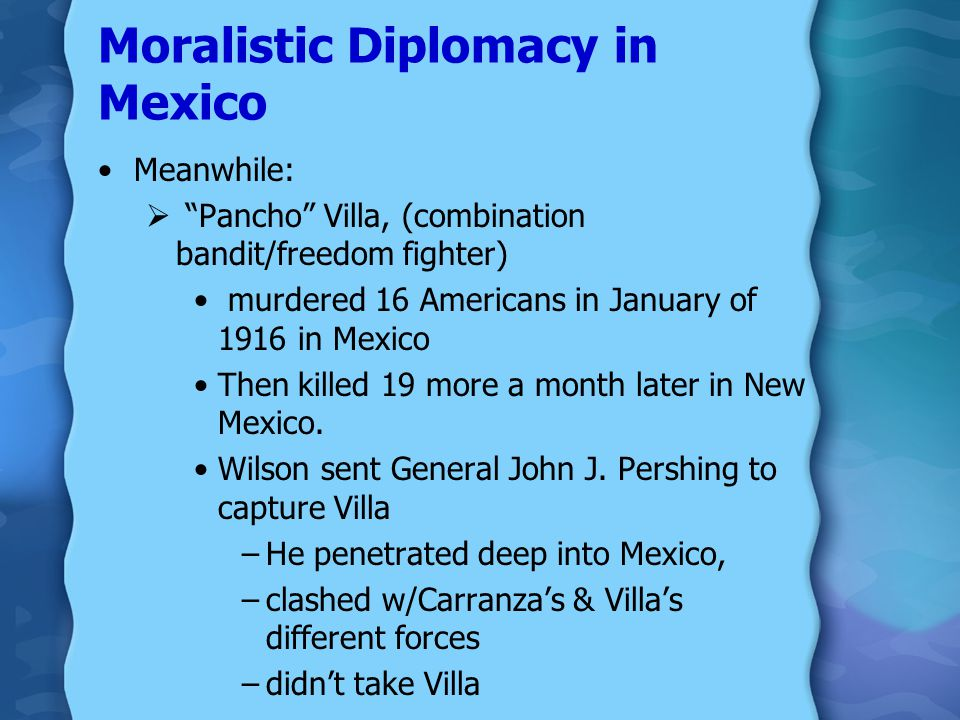 Moralistic Diplomacy in Mexico small party of American sailors were arrested in Tampico, Mexico, in 1914,  Wilson threatened to use force Ordered nav
