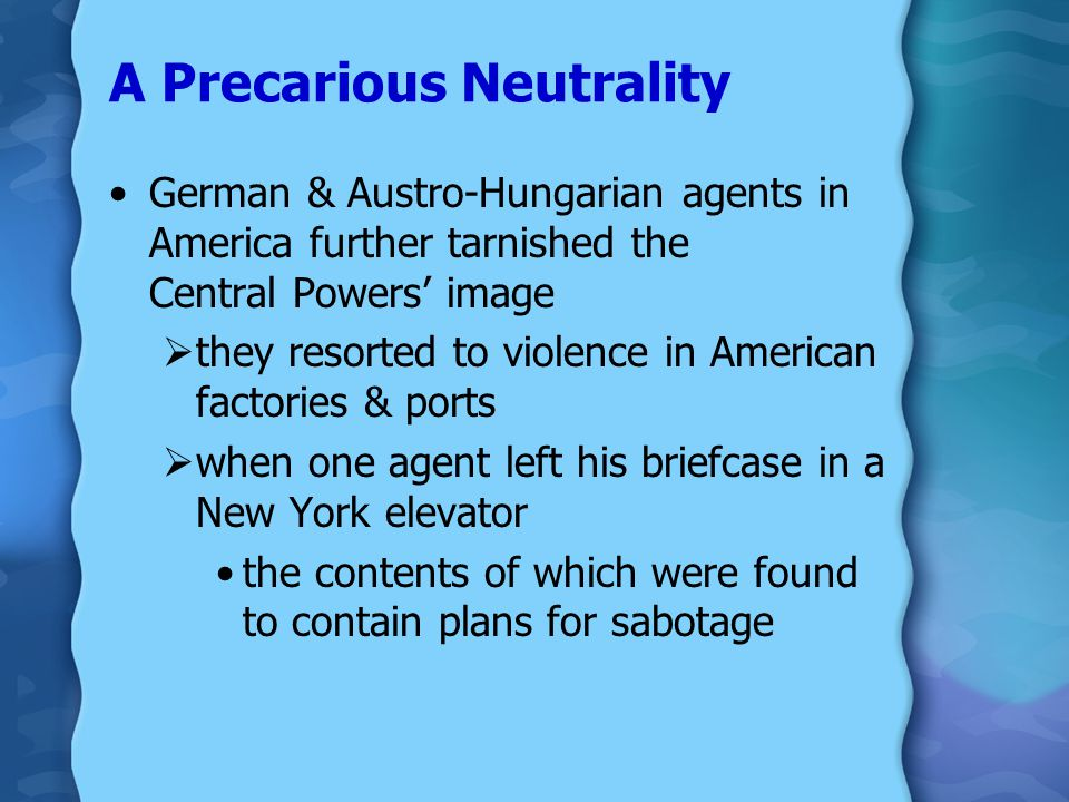 A Precarious Neutrality Wilson  wife recently died  issued a neutrality proclamation  was wooed by both the Allies & the German & Austro-Hungarian