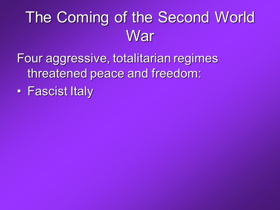 The Coming of the Second World War Four aggressive, totalitarian regimes threatened peace and freedom: Fascist Italy