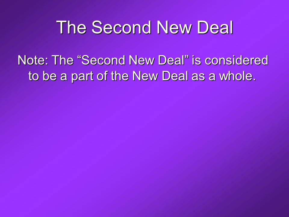 The Second New Deal Note: The Second New Deal is considered to be a part of the New Deal as a whole.