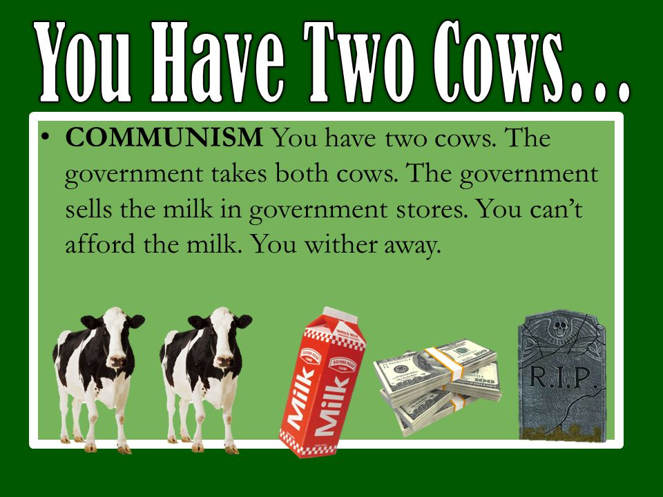 COMMUNISM You have two cows. The government takes both cows.