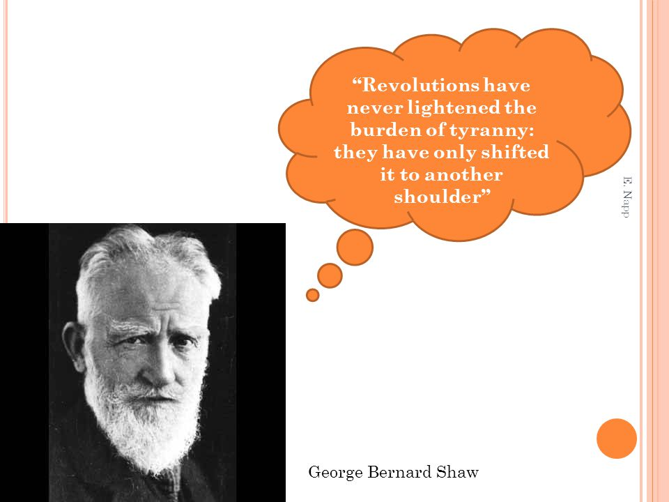 Revolutions have never lightened the burden of tyranny: they have only shifted it to another shoulder George Bernard Shaw E.