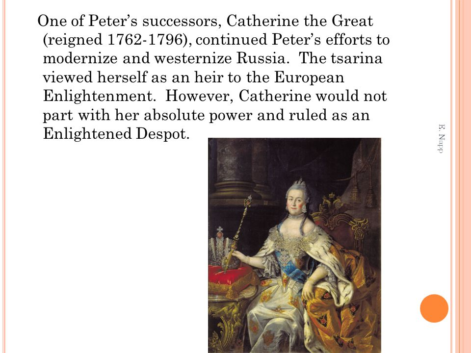 One of Peter's successors, Catherine the Great (reigned 1762-1796), continued Peter's efforts to modernize and westernize Russia. The tsarina viewed h