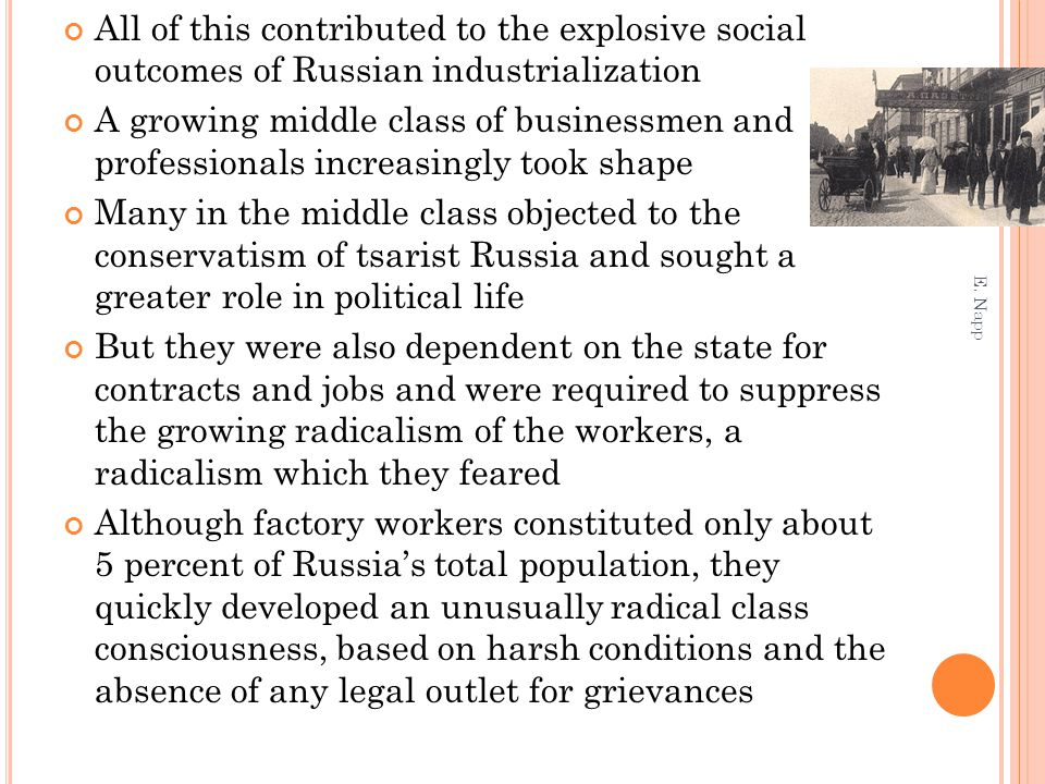 All of this contributed to the explosive social outcomes of Russian industrialization A growing middle class of businessmen and professionals increasingly took shape Many in the middle class objected to the conservatism of tsarist Russia and sought a greater role in political life But they were also dependent on the state for contracts and jobs and were required to suppress the growing radicalism of the workers, a radicalism which they feared Although factory workers constituted only about 5 percent of Russia's total population, they quickly developed an unusually radical class consciousness, based on harsh conditions and the absence of any legal outlet for grievances E.