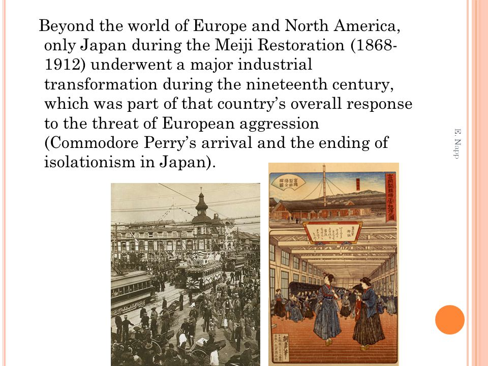 Beyond the world of Europe and North America, only Japan during the Meiji Restoration (1868- 1912) underwent a major industrial transformation during the nineteenth century, which was part of that country's overall response to the threat of European aggression (Commodore Perry's arrival and the ending of isolationism in Japan).