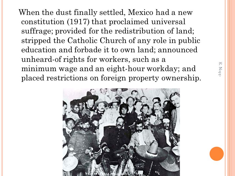 When the dust finally settled, Mexico had a new constitution (1917) that proclaimed universal suffrage; provided for the redistribution of land; strip