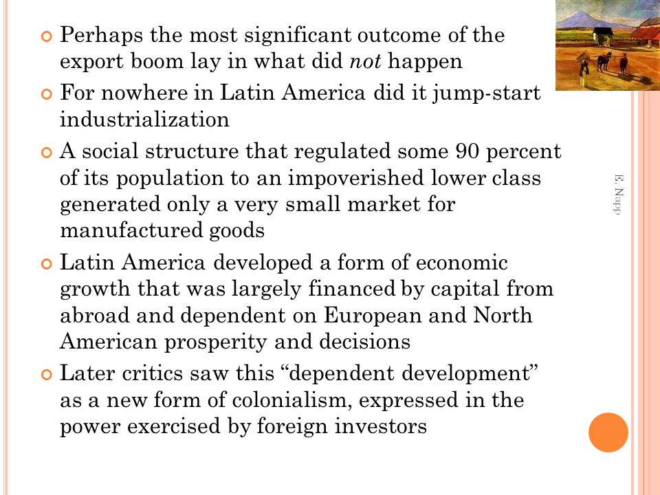 Perhaps the most significant outcome of the export boom lay in what did not happen For nowhere in Latin America did it jump-start industrialization A social structure that regulated some 90 percent of its population to an impoverished lower class generated only a very small market for manufactured goods Latin America developed a form of economic growth that was largely financed by capital from abroad and dependent on European and North American prosperity and decisions Later critics saw this dependent development as a new form of colonialism, expressed in the power exercised by foreign investors E.