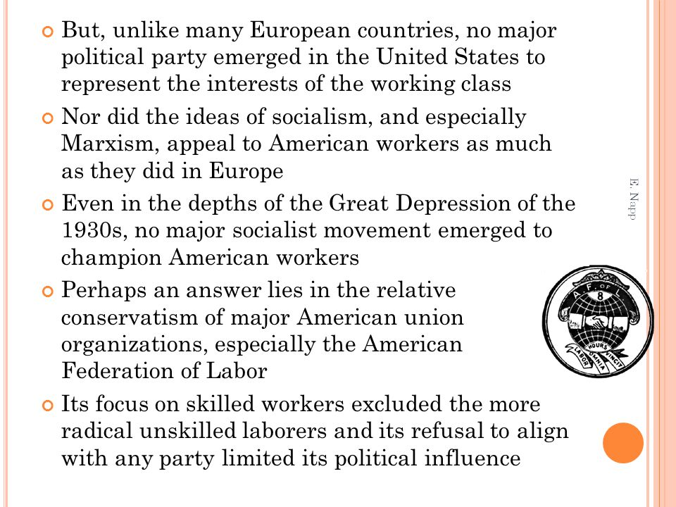 But, unlike many European countries, no major political party emerged in the United States to represent the interests of the working class Nor did the ideas of socialism, and especially Marxism, appeal to American workers as much as they did in Europe Even in the depths of the Great Depression of the 1930s, no major socialist movement emerged to champion American workers Perhaps an answer lies in the relative conservatism of major American union organizations, especially the American Federation of Labor Its focus on skilled workers excluded the more radical unskilled laborers and its refusal to align with any party limited its political influence E.