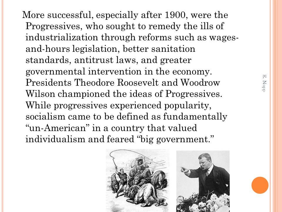 More successful, especially after 1900, were the Progressives, who sought to remedy the ills of industrialization through reforms such as wages- and-hours legislation, better sanitation standards, antitrust laws, and greater governmental intervention in the economy.