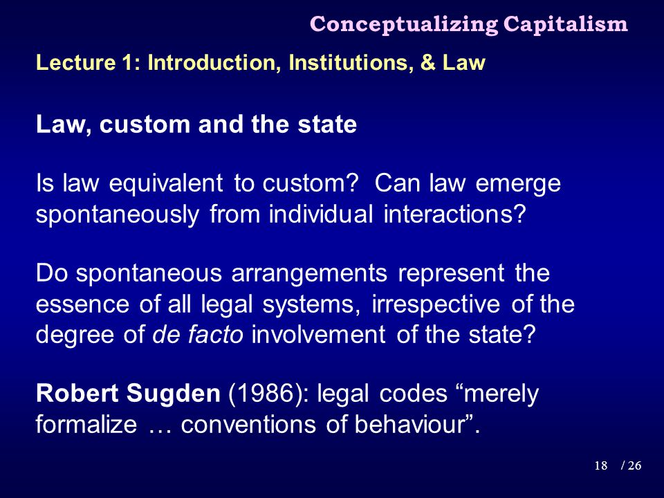 Conceptualizing Capitalism 18/ 26 Lecture 1: Introduction, Institutions, & Law Law, custom and the state Is law equivalent to custom.