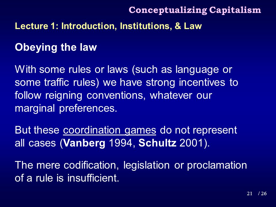 Conceptualizing Capitalism 21/ 26 Lecture 1: Introduction, Institutions, & Law Obeying the law With some rules or laws (such as language or some traffic rules) we have strong incentives to follow reigning conventions, whatever our marginal preferences.