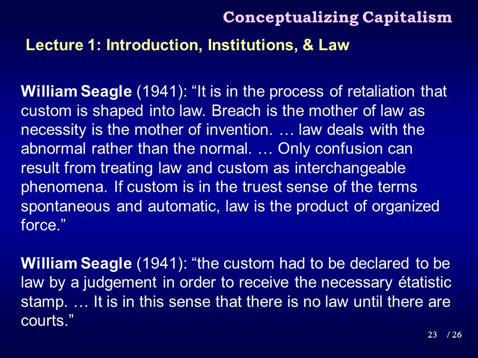 Conceptualizing Capitalism 23/ 26 Lecture 1: Introduction, Institutions, & Law William Seagle (1941): It is in the process of retaliation that custom is shaped into law.