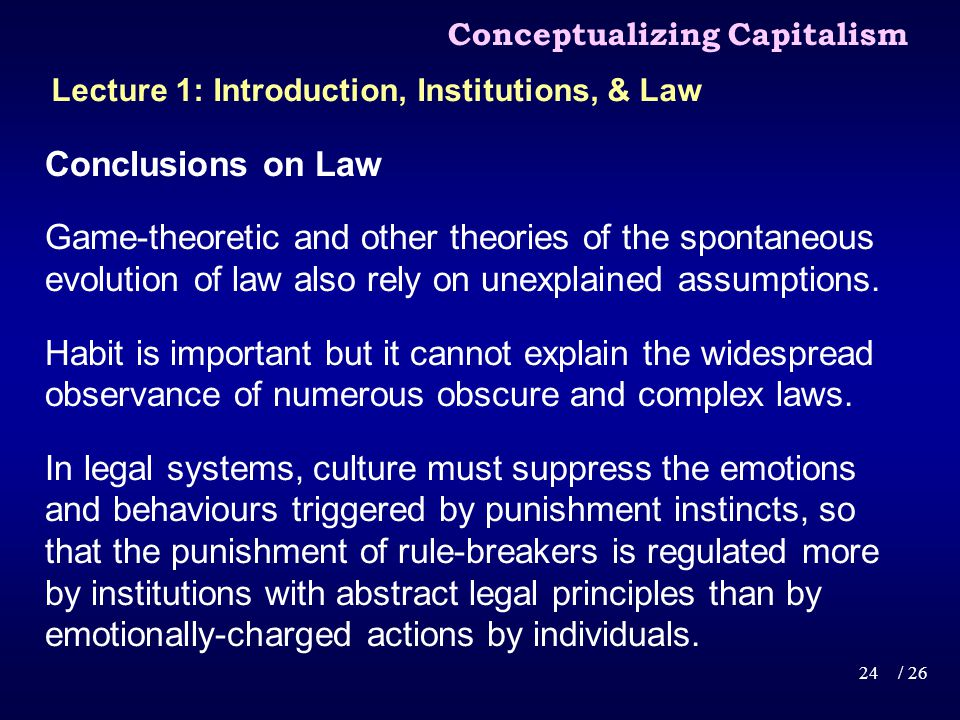 Conceptualizing Capitalism 24/ 26 Lecture 1: Introduction, Institutions, & Law Conclusions on Law Game-theoretic and other theories of the spontaneous evolution of law also rely on unexplained assumptions.