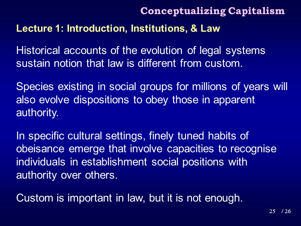 Conceptualizing Capitalism 25/ 26 Lecture 1: Introduction, Institutions, & Law Historical accounts of the evolution of legal systems sustain notion that law is different from custom.