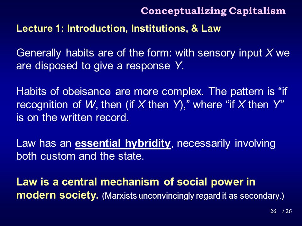 Conceptualizing Capitalism 26/ 26 Lecture 1: Introduction, Institutions, & Law Generally habits are of the form: with sensory input X we are disposed to give a response Y.