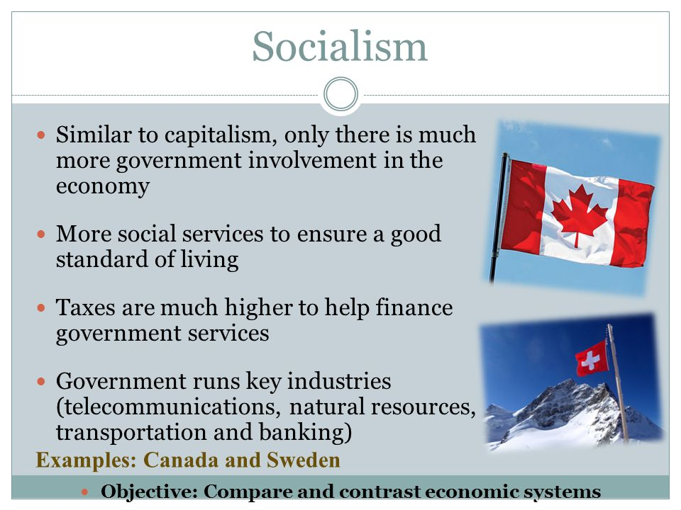 Socialism Similar to capitalism, only there is much more government involvement in the economy More social services to ensure a good standard of livin