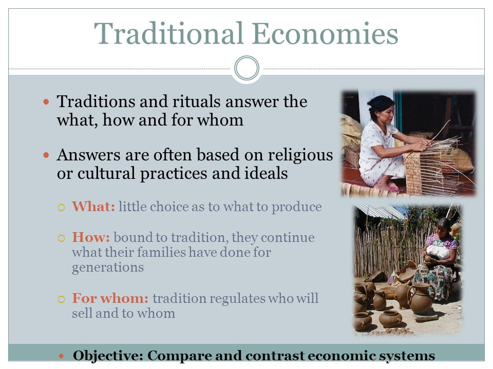 Traditional Economies Traditions and rituals answer the what, how and for whom Answers are often based on religious or cultural practices and ideals 