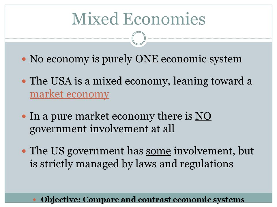 Mixed Economies No economy is purely ONE economic system The USA is a mixed economy, leaning toward a market economy In a pure market economy there is