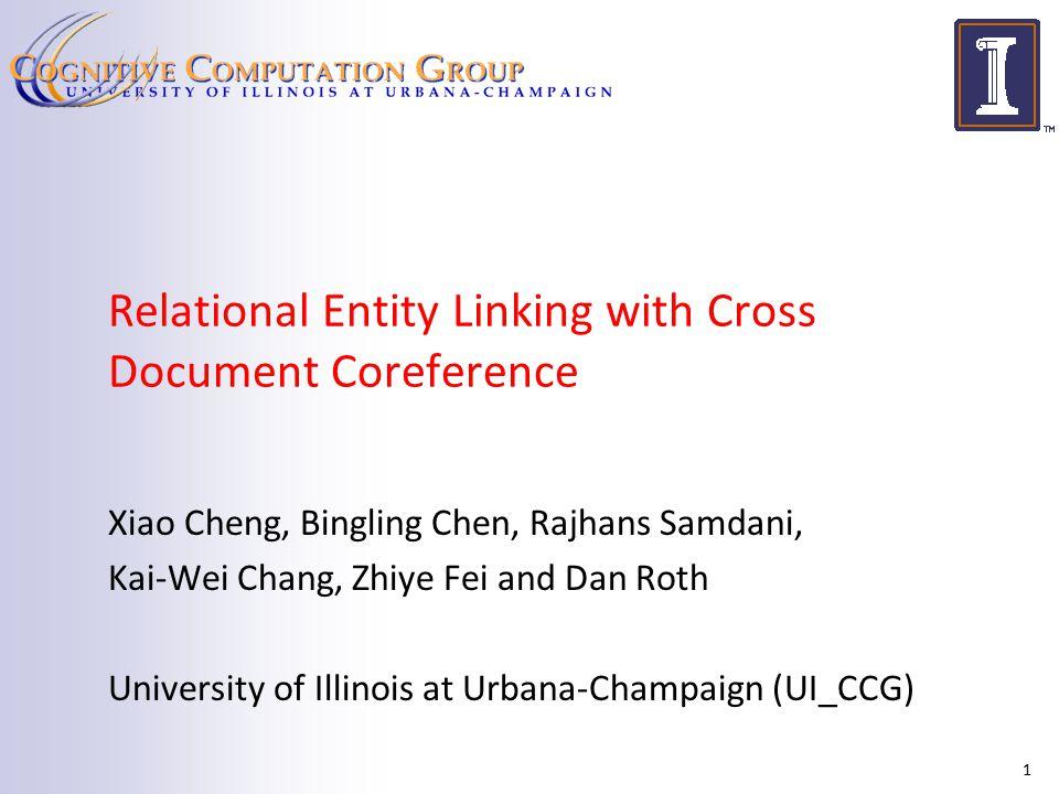 Relational Entity Linking with Cross Document Coreference Xiao Cheng, Bingling Chen, Rajhans Samdani, Kai-Wei Chang, Zhiye Fei and Dan Roth University of Illinois at Urbana-Champaign (UI_CCG) 1