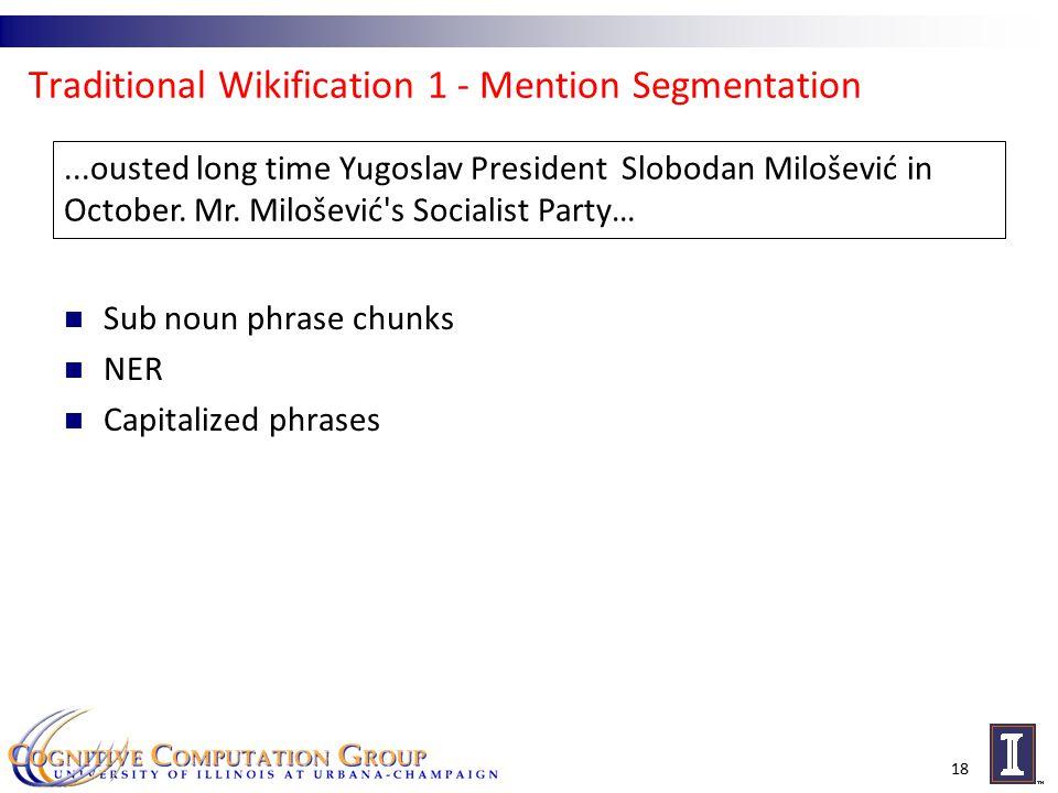 Traditional Wikification 1 - Mention Segmentation 18...ousted long time Yugoslav President Slobodan Milošević in October.