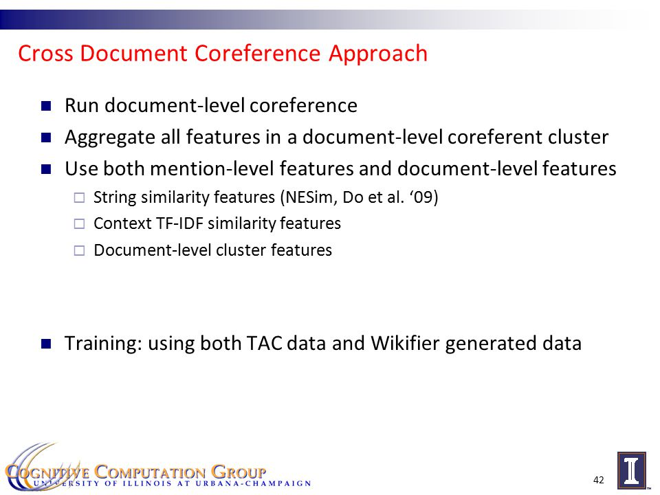 Cross Document Coreference Approach Run document-level coreference Aggregate all features in a document-level coreferent cluster Use both mention-level features and document-level features  String similarity features (NESim, Do et al.