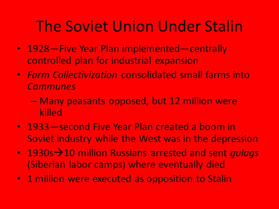 The Soviet Union Under Stalin 1928—Five Year Plan implemented—centrally controlled plan for industrial expansion Farm Collectivization consolidated small farms into Communes – Many peasants opposed, but 12 million were killed 1933—second Five Year Plan created a boom in Soviet industry while the West was in the depression 1930s  10 million Russians arrested and sent gulags (Siberian labor camps) where eventually died 1 million were executed as opposition to Stalin