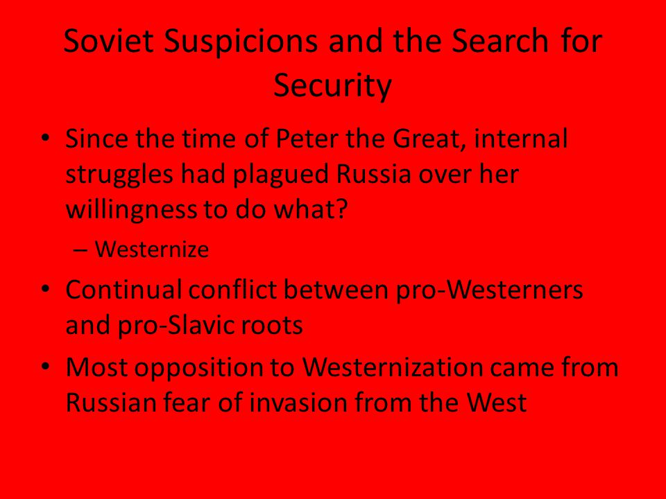 Soviet Suspicions and the Search for Security Since the time of Peter the Great, internal struggles had plagued Russia over her willingness to do what.