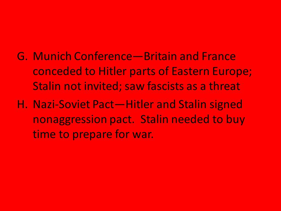 G.Munich Conference—Britain and France conceded to Hitler parts of Eastern Europe; Stalin not invited; saw fascists as a threat H.Nazi-Soviet Pact—Hitler and Stalin signed nonaggression pact.