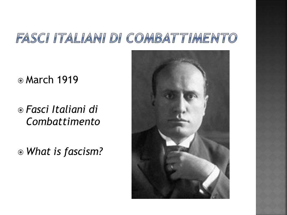  March 1919  Fasci Italiani di Combattimento  What is fascism?