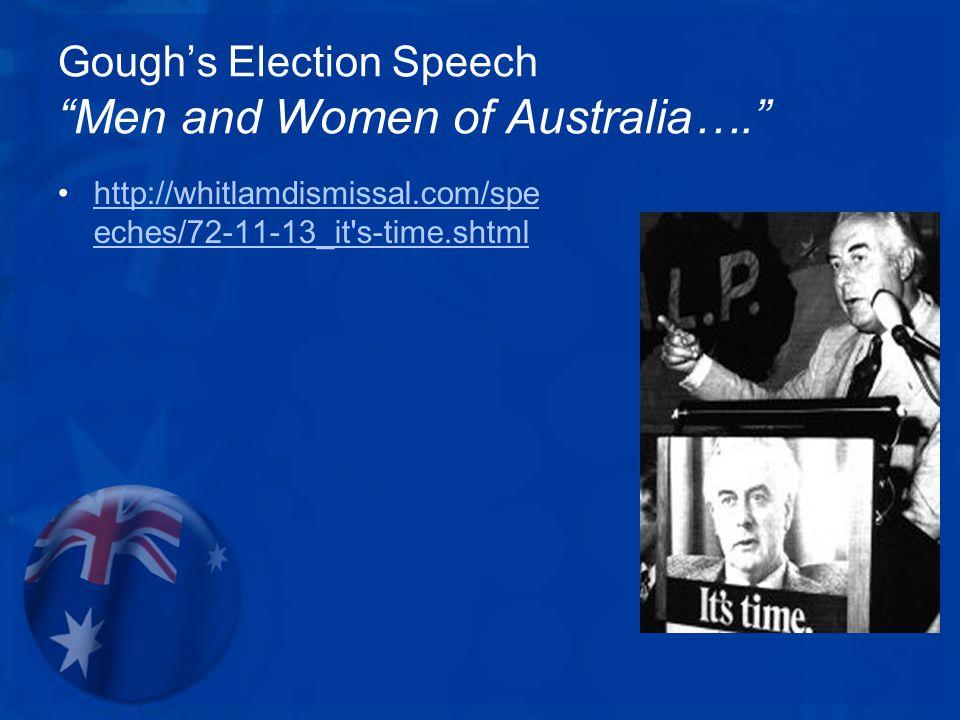 Gough's Election Speech Men and Women of Australia…. http://whitlamdismissal.com/spe eches/72-11-13_it s-time.shtmlhttp://whitlamdismissal.com/spe eches/72-11-13_it s-time.shtml