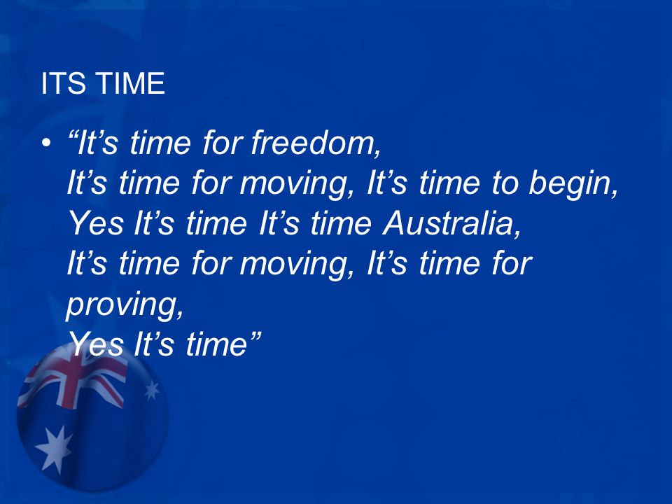 ITS TIME It's time for freedom, It's time for moving, It's time to begin, Yes It's time It's time Australia, It's time for moving, It's time for proving, Yes It's time