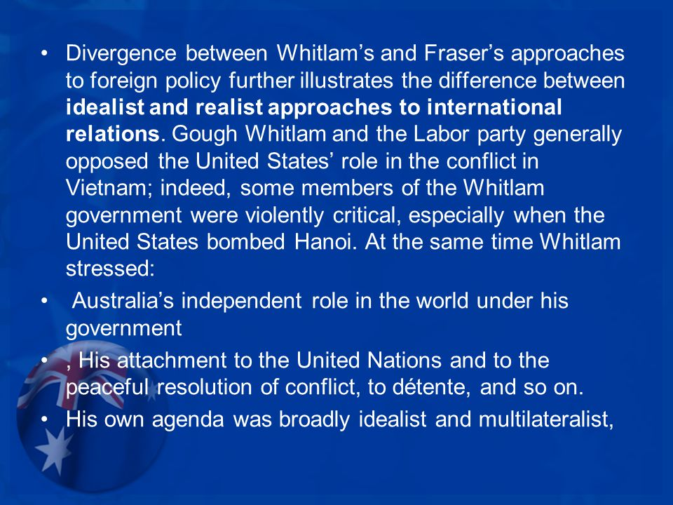 Divergence between Whitlam's and Fraser's approaches to foreign policy further illustrates the difference between idealist and realist approaches to international relations.
