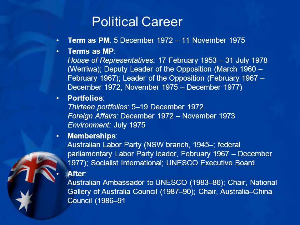 Political Career Term as PM: 5 December 1972 – 11 November 1975 Terms as MP: House of Representatives: 17 February 1953 – 31 July 1978 (Werriwa); Deputy Leader of the Opposition (March 1960 – February 1967); Leader of the Opposition (February 1967 – December 1972; November 1975 – December 1977) Portfolios: Thirteen portfolios: 5–19 December 1972 Foreign Affairs: December 1972 – November 1973 Environment: July 1975 Memberships: Australian Labor Party (NSW branch, 1945–; federal parliamentary Labor Party leader, February 1967 – December 1977); Socialist International; UNESCO Executive Board After: Australian Ambassador to UNESCO (1983–86); Chair, National Gallery of Australia Council (1987–90); Chair, Australia–China Council (1986–91