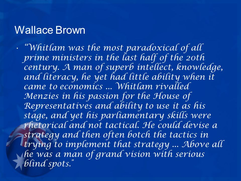 Wallace Brown Whitlam was the most paradoxical of all prime ministers in the last half of the 20th century.