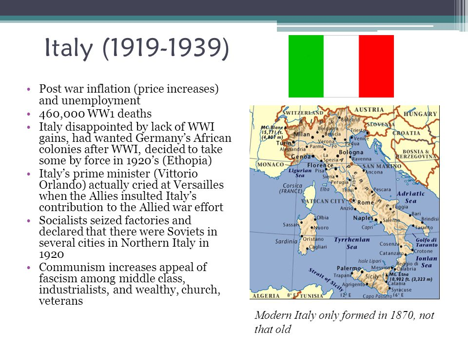 Italy (1919-1939) Post war inflation (price increases) and unemployment 460,000 WW1 deaths Italy disappointed by lack of WWI gains, had wanted Germany's African colonies after WWI, decided to take some by force in 1920's (Ethopia) Italy's prime minister (Vittorio Orlando) actually cried at Versailles when the Allies insulted Italy's contribution to the Allied war effort Socialists seized factories and declared that there were Soviets in several cities in Northern Italy in 1920 Communism increases appeal of fascism among middle class, industrialists, and wealthy, church, veterans Modern Italy only formed in 1870, not that old