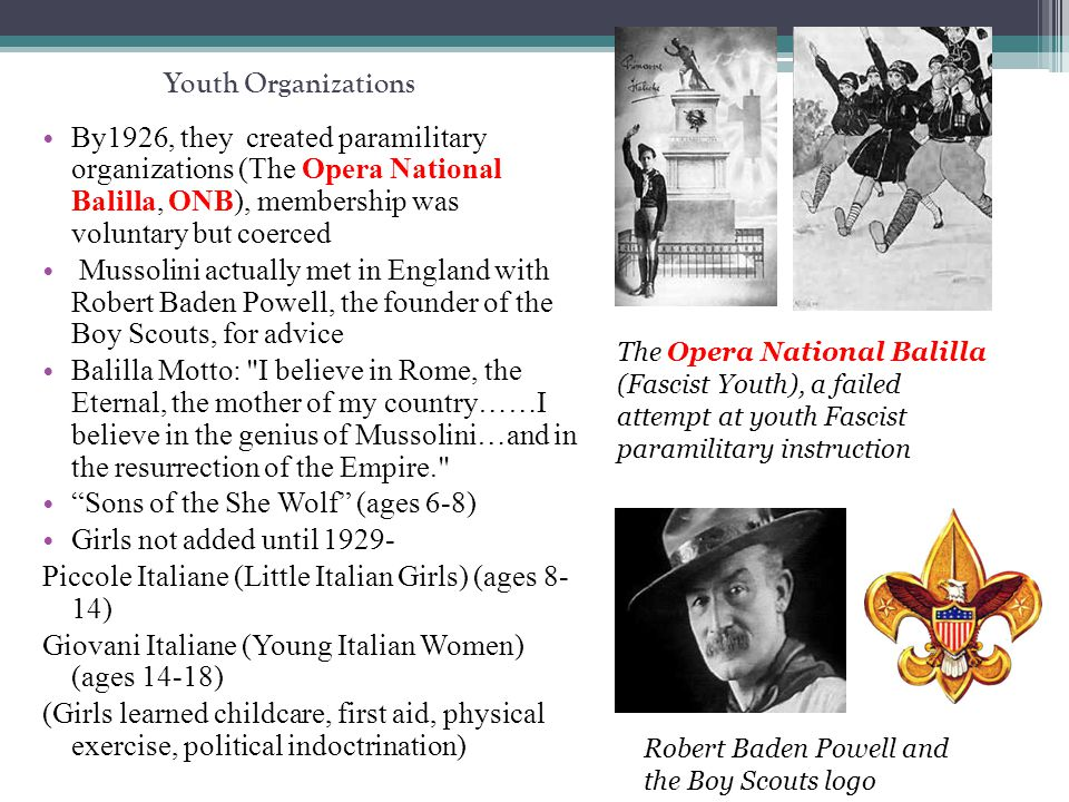 Youth Organizations By1926, they created paramilitary organizations (The Opera National Balilla, ONB), membership was voluntary but coerced Mussolini actually met in England with Robert Baden Powell, the founder of the Boy Scouts, for advice Balilla Motto: I believe in Rome, the Eternal, the mother of my country……I believe in the genius of Mussolini…and in the resurrection of the Empire. Sons of the She Wolf (ages 6-8) Girls not added until 1929- Piccole Italiane (Little Italian Girls) (ages 8- 14) Giovani Italiane (Young Italian Women) (ages 14-18) (Girls learned childcare, first aid, physical exercise, political indoctrination) The Opera National Balilla (Fascist Youth), a failed attempt at youth Fascist paramilitary instruction Robert Baden Powell and the Boy Scouts logo
