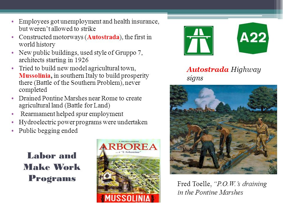 Labor and Make Work Programs Employees got unemployment and health insurance, but weren't allowed to strike Constructed motorways (Autostrada), the first in world history New public buildings, used style of Gruppo 7, architects starting in 1926 Tried to build new model agricultural town, Mussolinia, in southern Italy to build prosperity there (Battle of the Southern Problem), never completed Drained Pontine Marshes near Rome to create agricultural land (Battle for Land) Rearmament helped spur employment Hydroelectric power programs were undertaken Public begging ended Autostrada Highway signs Fred Toelle, P.O.W.'s draining in the Pontine Marshes