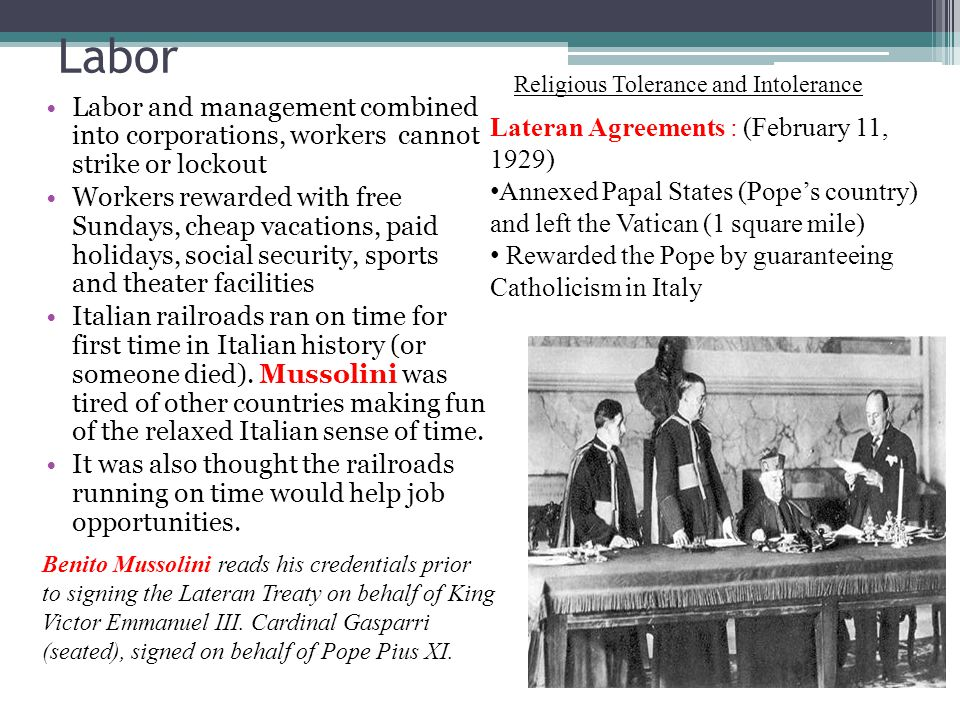 Labor Labor and management combined into corporations, workers cannot strike or lockout Workers rewarded with free Sundays, cheap vacations, paid holidays, social security, sports and theater facilities Italian railroads ran on time for first time in Italian history (or someone died).