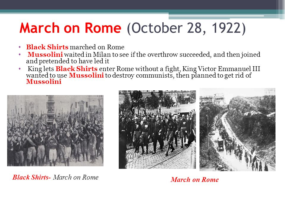March on Rome (October 28, 1922) Black Shirts marched on Rome Mussolini waited in Milan to see if the overthrow succeeded, and then joined and pretended to have led it King lets Black Shirts enter Rome without a fight, King Victor Emmanuel III wanted to use Mussolini to destroy communists, then planned to get rid of Mussolini Black Shirts- March on Rome March on Rome