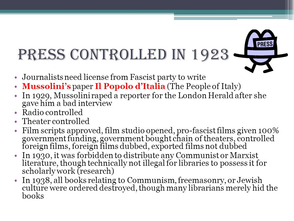 Press controlled in 1923 Journalists need license from Fascist party to write Mussolini's paper Il Popolo d'Italia (The People of Italy) In 1929, Mussolini raped a reporter for the London Herald after she gave him a bad interview Radio controlled Theater controlled Film scripts approved, film studio opened, pro-fascist films given 100% government funding, government bought chain of theaters, controlled foreign films, foreign films dubbed, exported films not dubbed In 1930, it was forbidden to distribute any Communist or Marxist literature, though technically not illegal for libraries to possess it for scholarly work (research) In 1938, all books relating to Communism, freemasonry, or Jewish culture were ordered destroyed, though many librarians merely hid the books