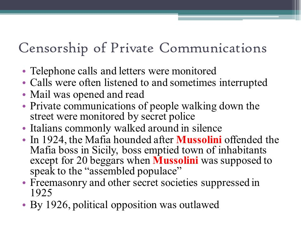 Censorship of Private Communications Telephone calls and letters were monitored Calls were often listened to and sometimes interrupted Mail was opened and read Private communications of people walking down the street were monitored by secret police Italians commonly walked around in silence In 1924, the Mafia hounded after Mussolini offended the Mafia boss in Sicily, boss emptied town of inhabitants except for 20 beggars when Mussolini was supposed to speak to the assembled populace Freemasonry and other secret societies suppressed in 1925 By 1926, political opposition was outlawed