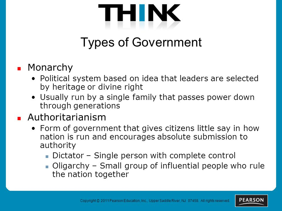 Types of Government Monarchy Political system based on idea that leaders are selected by heritage or divine right Usually run by a single family that passes power down through generations Authoritarianism Form of government that gives citizens little say in how nation is run and encourages absolute submission to authority Dictator – Single person with complete control Oligarchy – Small group of influential people who rule the nation together