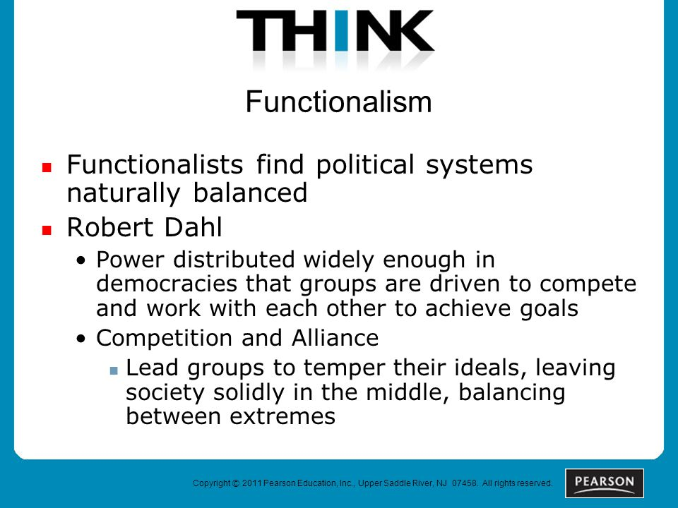 Functionalism Functionalists find political systems naturally balanced Robert Dahl Power distributed widely enough in democracies that groups are driven to compete and work with each other to achieve goals Competition and Alliance Lead groups to temper their ideals, leaving society solidly in the middle, balancing between extremes