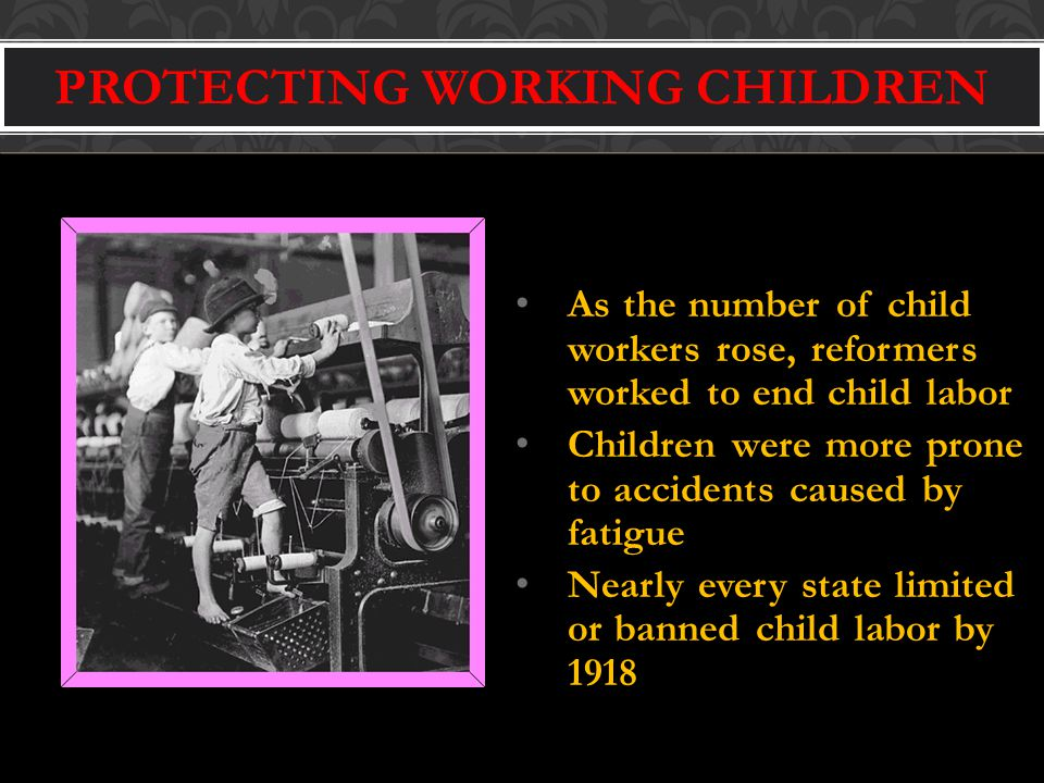 PROTECTING WORKING CHILDREN As the number of child workers rose, reformers worked to end child labor Children were more prone to accidents caused by fatigue Nearly every state limited or banned child labor by 1918